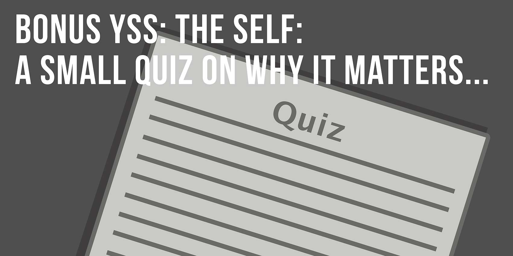 Your Self Series | Bonus YSS: The self: a quick quiz on why it matters…